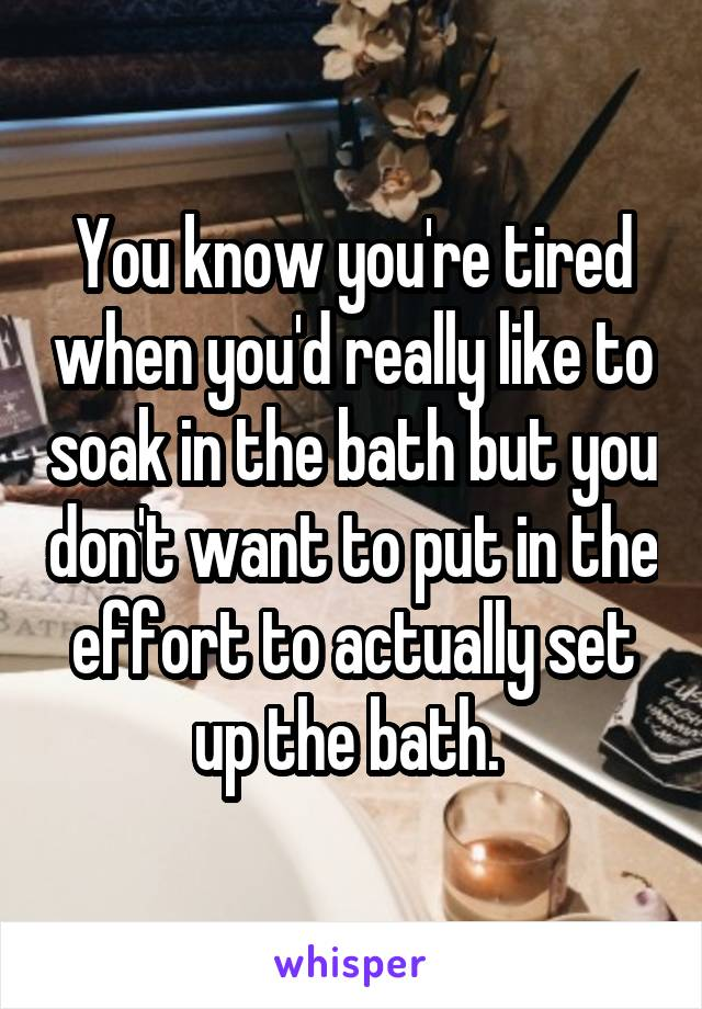 You know you're tired when you'd really like to soak in the bath but you don't want to put in the effort to actually set up the bath.