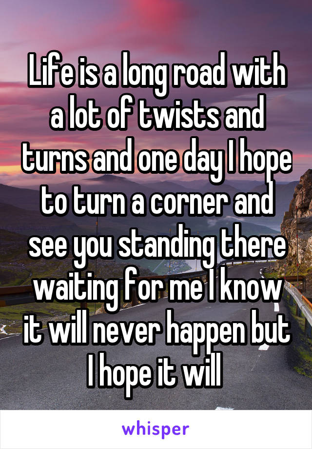 Life is a long road with a lot of twists and turns and one day I hope to turn a corner and see you standing there waiting for me I know it will never happen but I hope it will