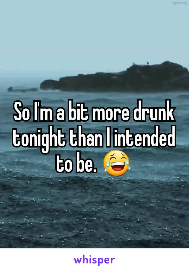 So I'm a bit more drunk tonight than I intended to be. 😂