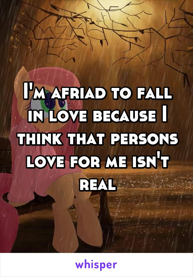 I'm afriad to fall in love because I think that persons love for me isn't real