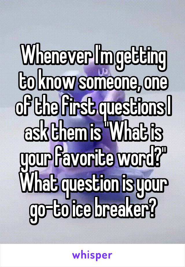 "Whenever I'm getting to know someone, one of the first questions I ask them is ""What is your favorite word?"" What question is your go-to ice breaker?"