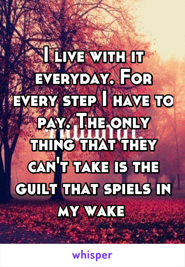 I live with it everyday. For every step I have to pay. The only thing that they can't take is the guilt that spiels in my wake