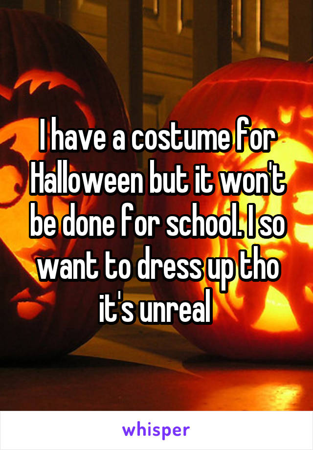 I have a costume for Halloween but it won't be done for school. I so want to dress up tho it's unreal