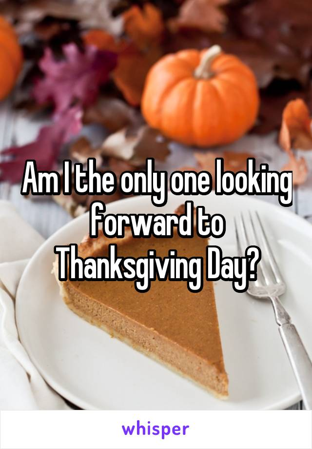 Am I the only one looking forward to Thanksgiving Day?