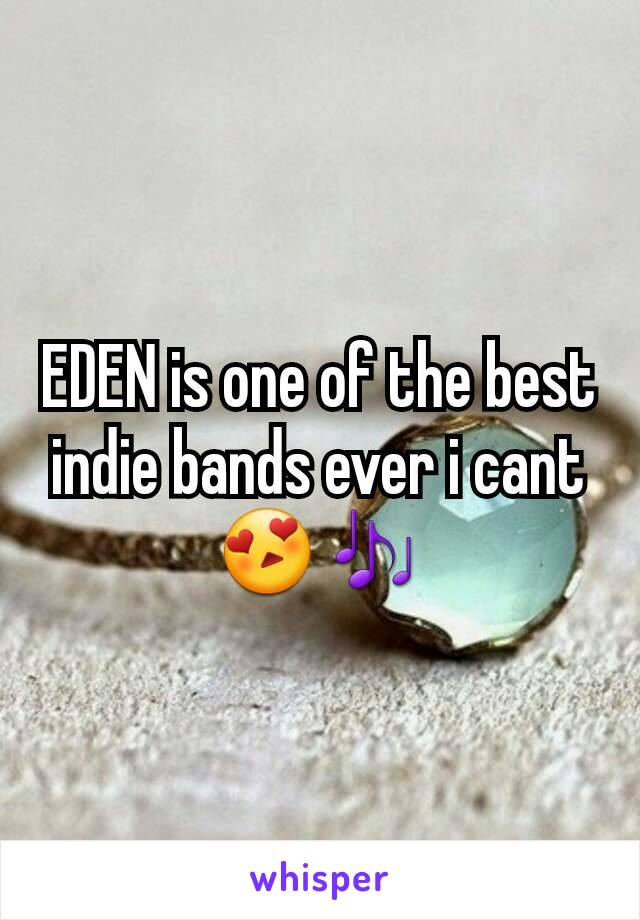 EDEN is one of the best indie bands ever i cant 😍🎶