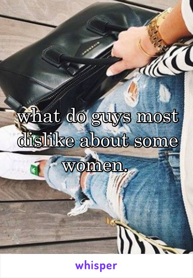 what do guys most dislike about some women.