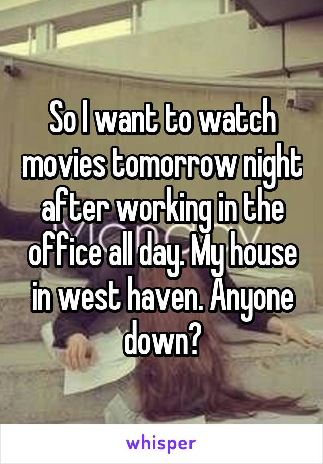 So I want to watch movies tomorrow night after working in the office all day. My house in west haven. Anyone down?