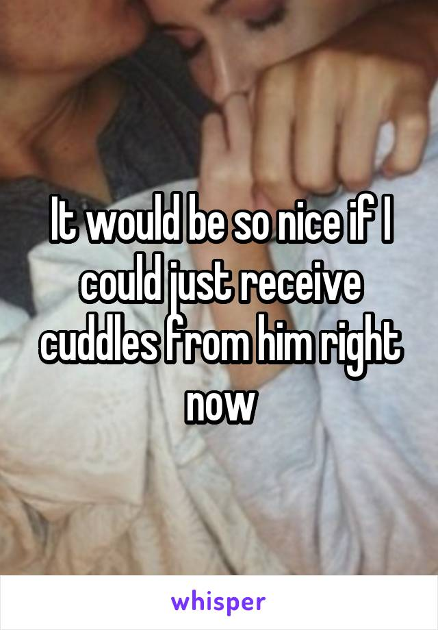 It would be so nice if I could just receive cuddles from him right now