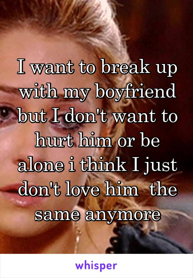 I want to break up with my boyfriend but I don't want to hurt him or be alone i think I just don't love him  the same anymore