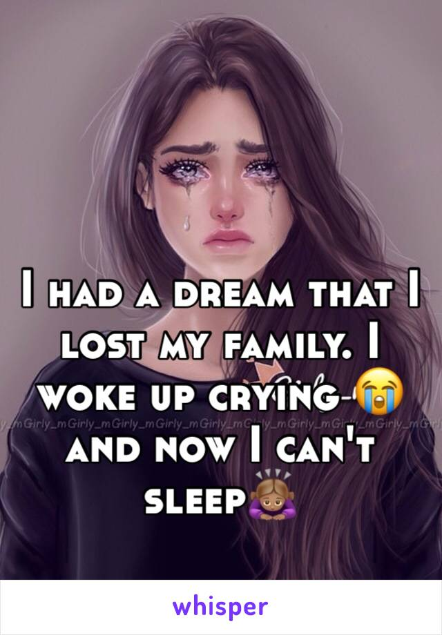 I had a dream that I lost my family. I woke up crying 😭 and now I can't sleep🙇🏽♀️