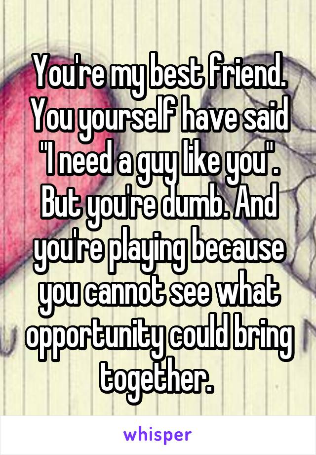 """You're my best friend. You yourself have said """"I need a guy like you"""". But you're dumb. And you're playing because you cannot see what opportunity could bring together."""