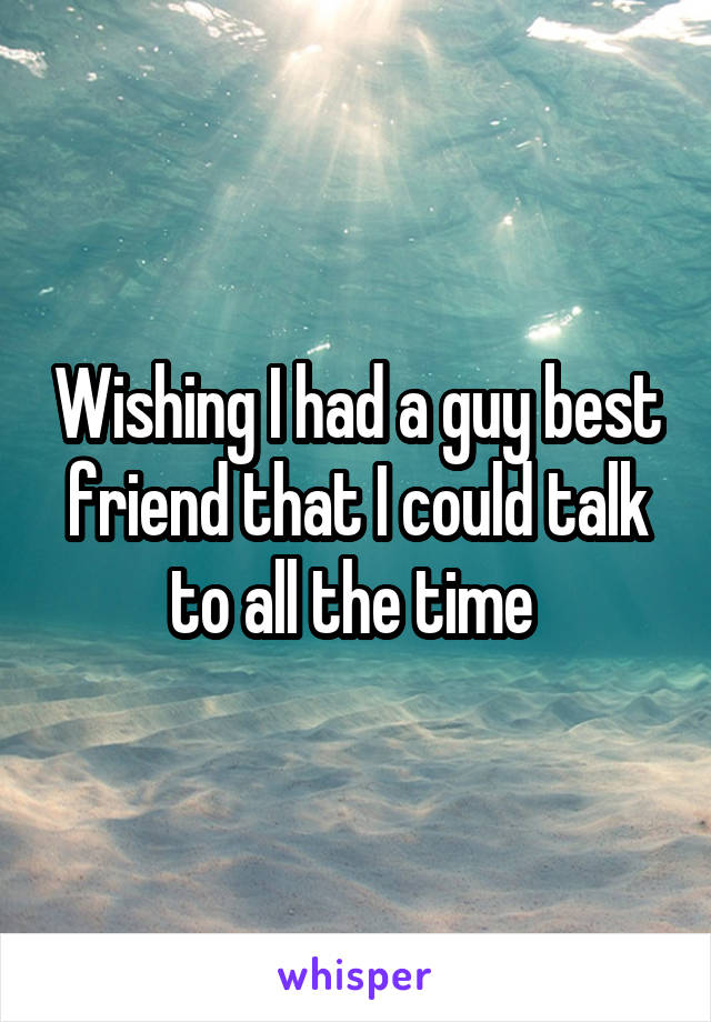Wishing I had a guy best friend that I could talk to all the time