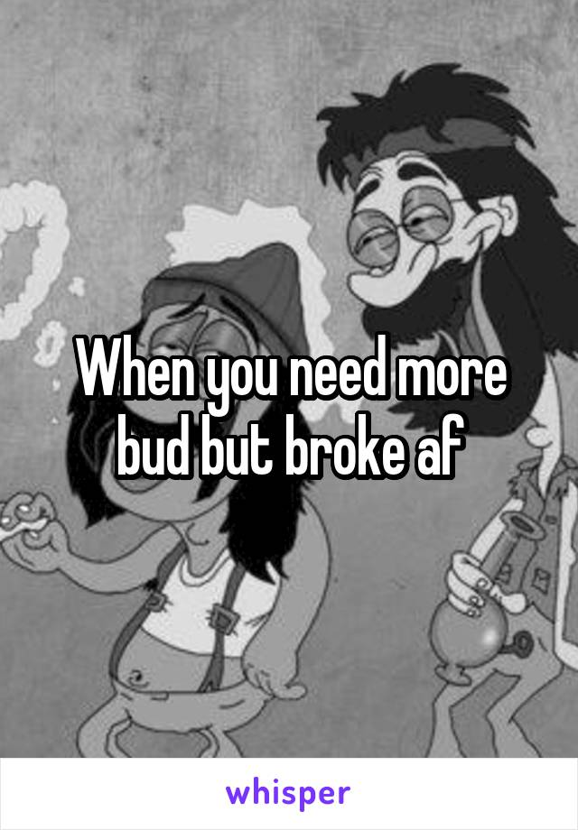 When you need more bud but broke af