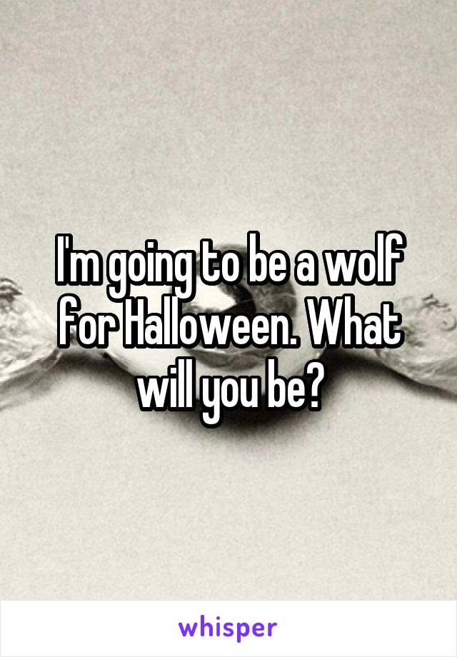 I'm going to be a wolf for Halloween. What will you be?
