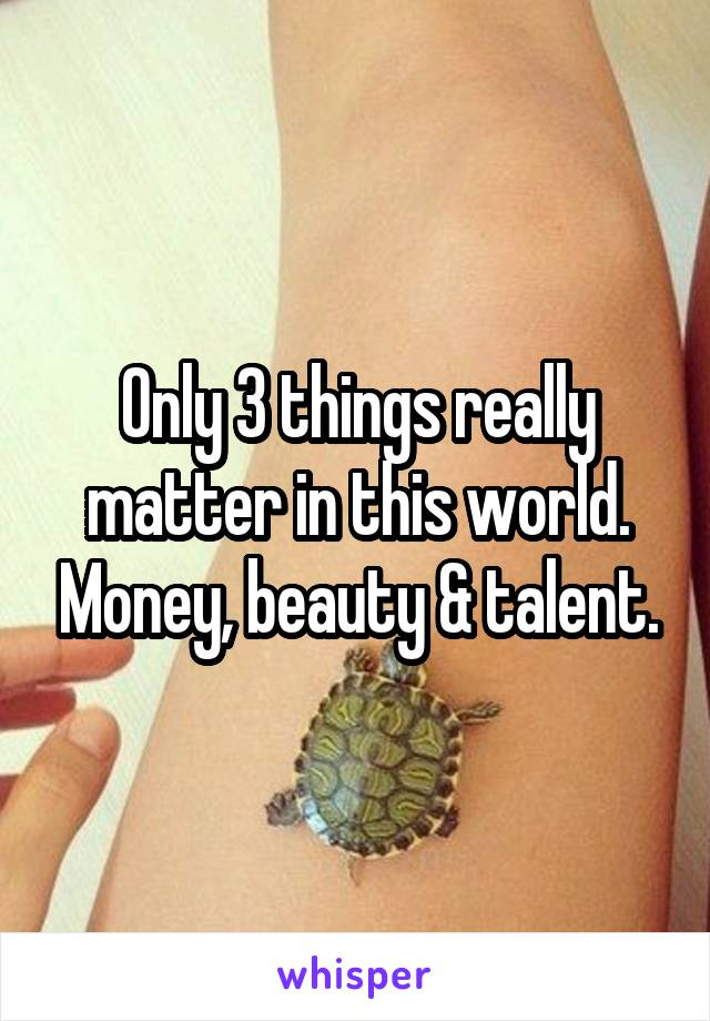 Only 3 things really matter in this world. Money, beauty & talent.