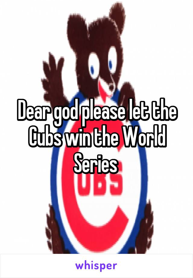 Dear god please let the Cubs win the World Series