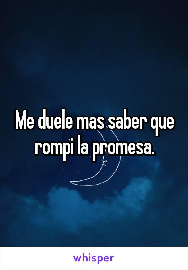 Me duele mas saber que rompi la promesa.