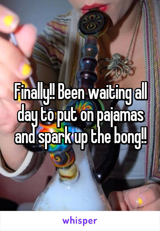 Finally!! Been waiting all day to put on pajamas and spark up the bong!!