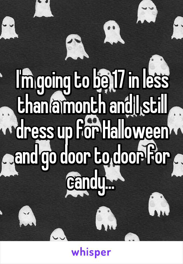 I'm going to be 17 in less than a month and I still dress up for Halloween and go door to door for candy...