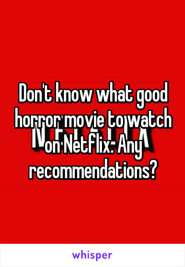 Don't know what good horror movie to watch on Netflix. Any recommendations?