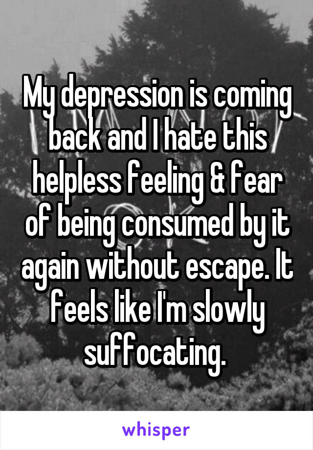 My depression is coming back and I hate this helpless feeling & fear of being consumed by it again without escape. It feels like I'm slowly suffocating.