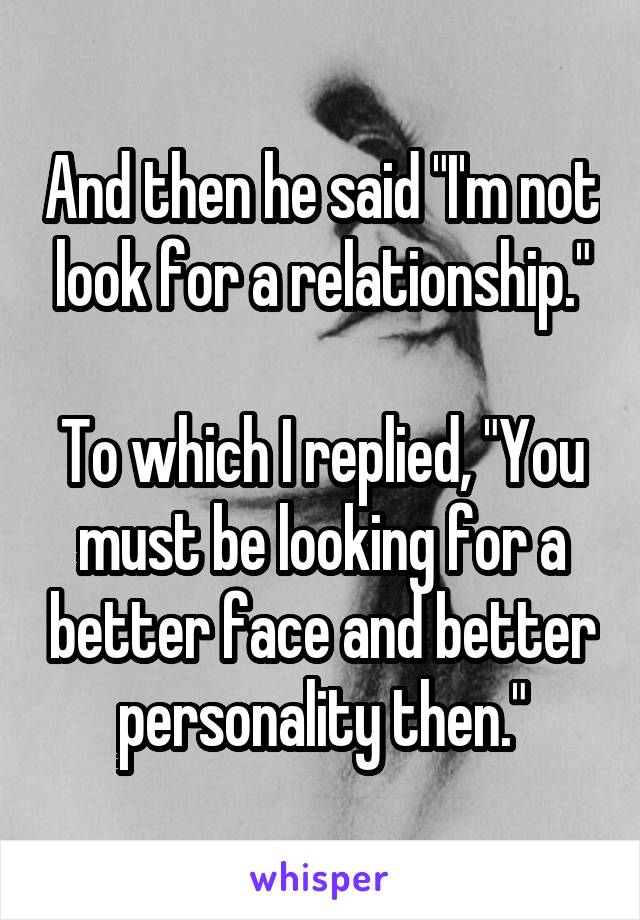 """And then he said """"I'm not look for a relationship.""""  To which I replied, """"You must be looking for a better face and better personality then."""""""