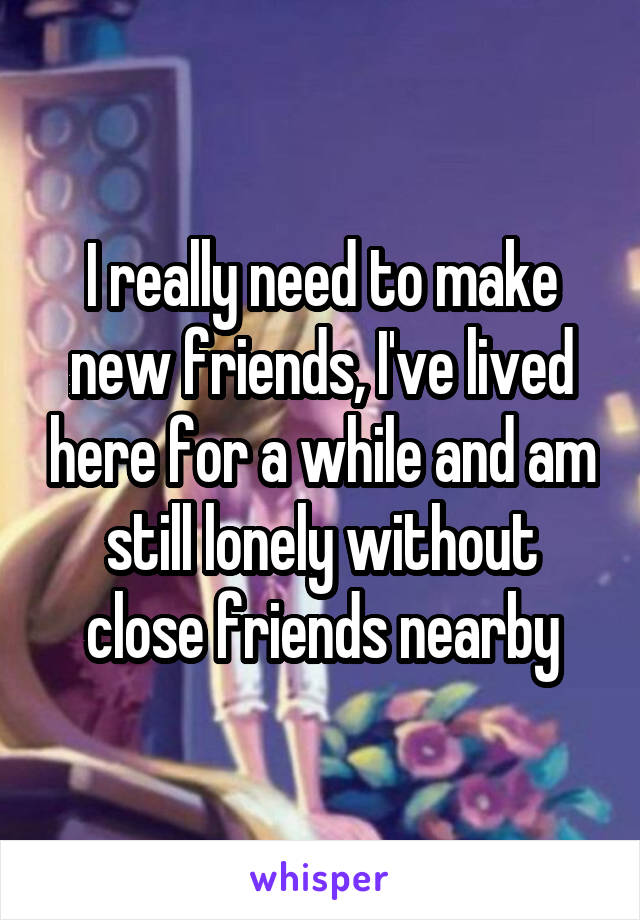 I really need to make new friends, I've lived here for a while and am still lonely without close friends nearby