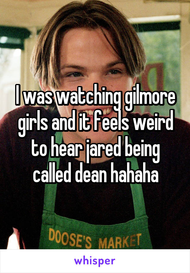 I was watching gilmore girls and it feels weird to hear jared being called dean hahaha