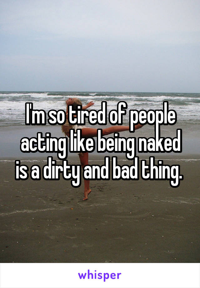 I'm so tired of people acting like being naked is a dirty and bad thing.