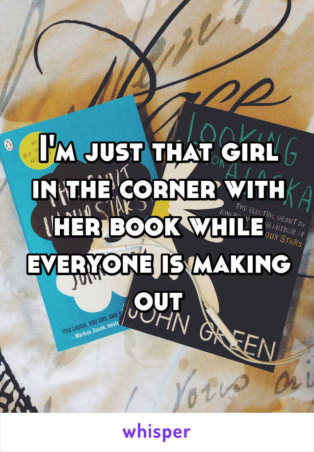 I'm just that girl in the corner with her book while everyone is making out