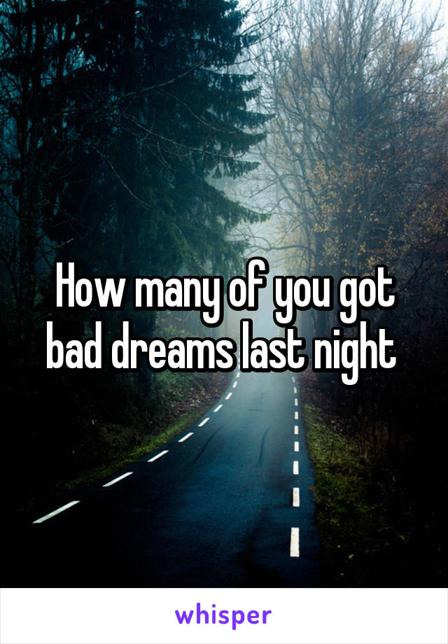 How many of you got bad dreams last night