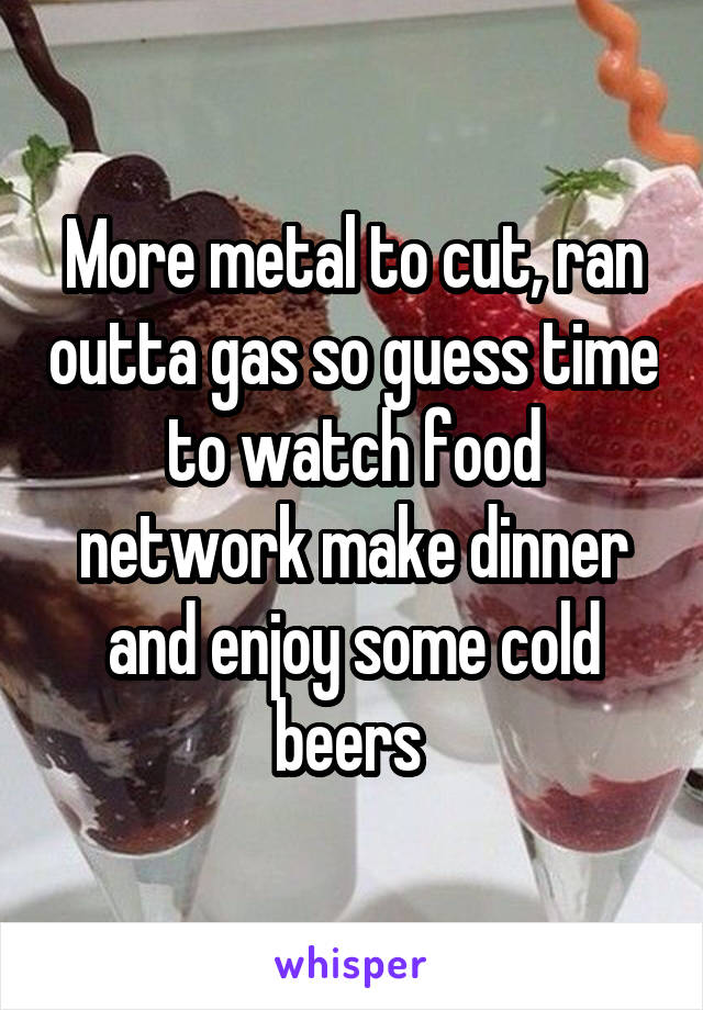 More metal to cut, ran outta gas so guess time to watch food network make dinner and enjoy some cold beers