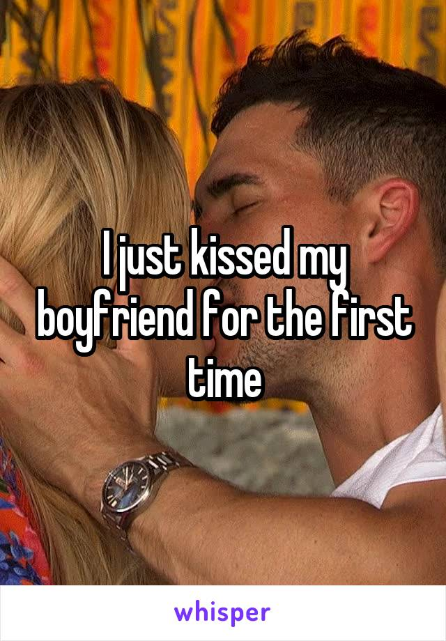 I just kissed my boyfriend for the first time