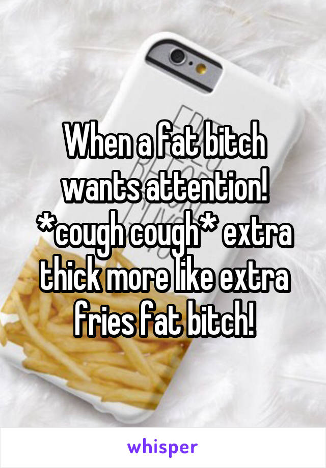When a fat bitch wants attention! *cough cough* extra thick more like extra fries fat bitch!