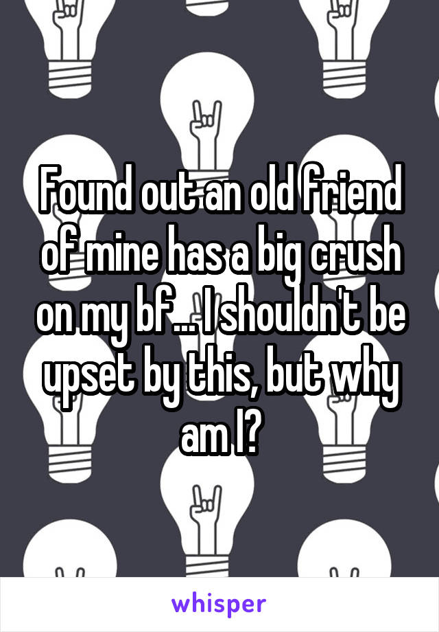 Found out an old friend of mine has a big crush on my bf... I shouldn't be upset by this, but why am I?