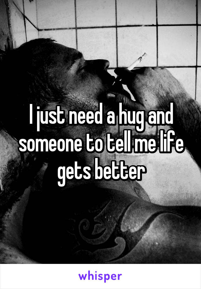 I just need a hug and someone to tell me life gets better