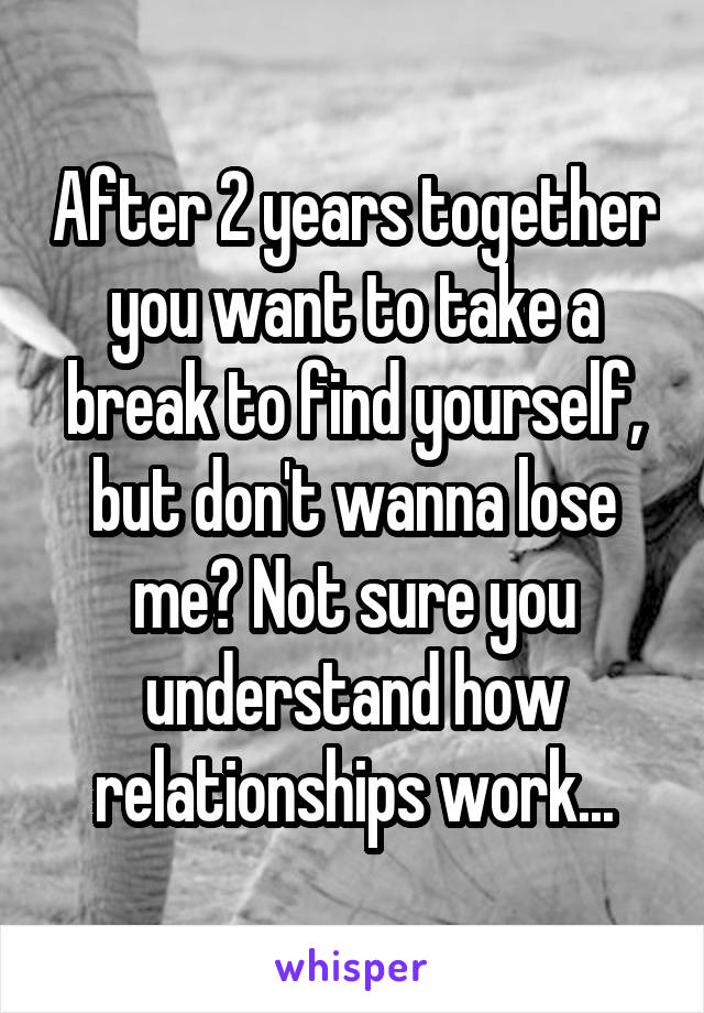After 2 years together you want to take a break to find yourself, but don't wanna lose me? Not sure you understand how relationships work...