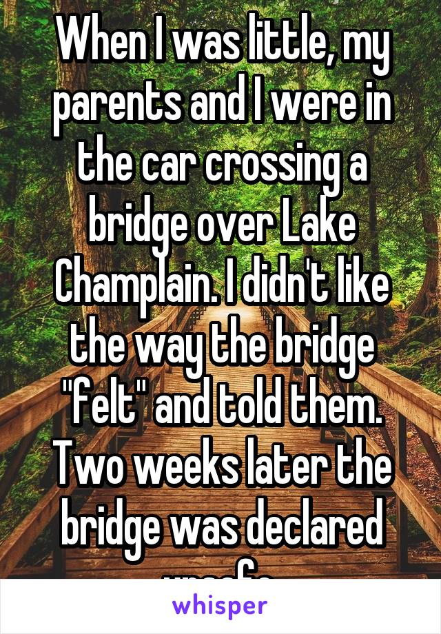 "When I was little, my parents and I were in the car crossing a bridge over Lake Champlain. I didn't like the way the bridge ""felt"" and told them. Two weeks later the bridge was declared unsafe."