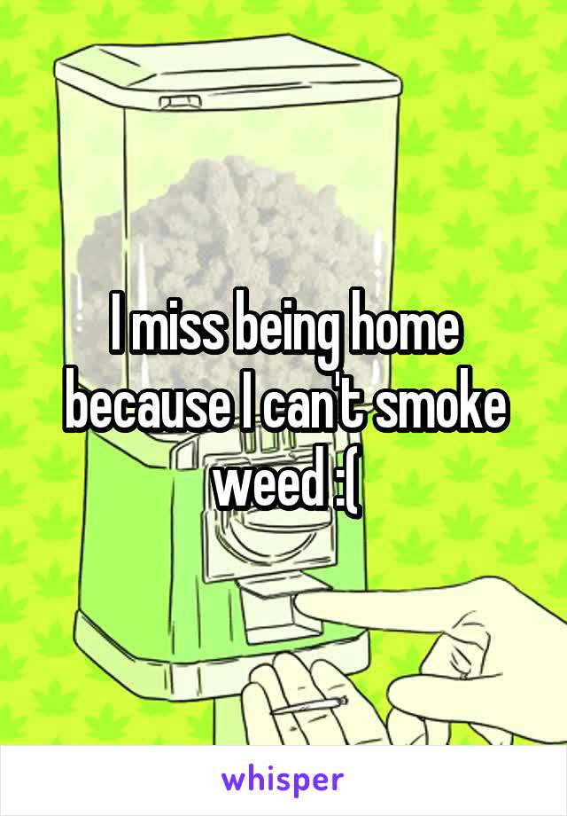 I miss being home because I can't smoke weed :(