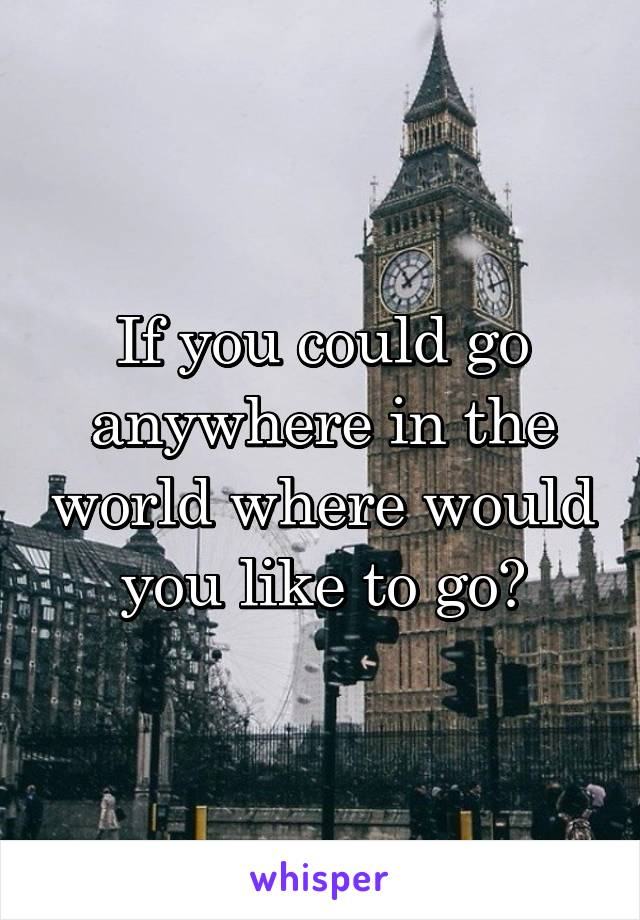 If you could go anywhere in the world where would you like to go?