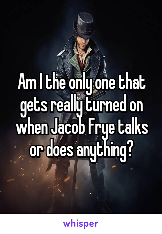 Am I the only one that gets really turned on when Jacob Frye talks or does anything?