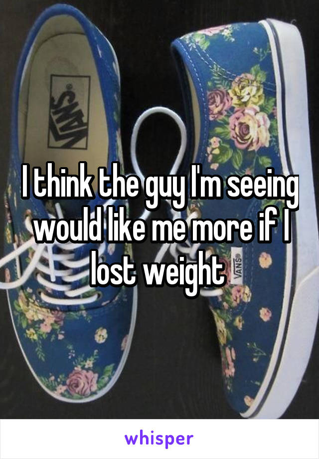 I think the guy I'm seeing would like me more if I lost weight