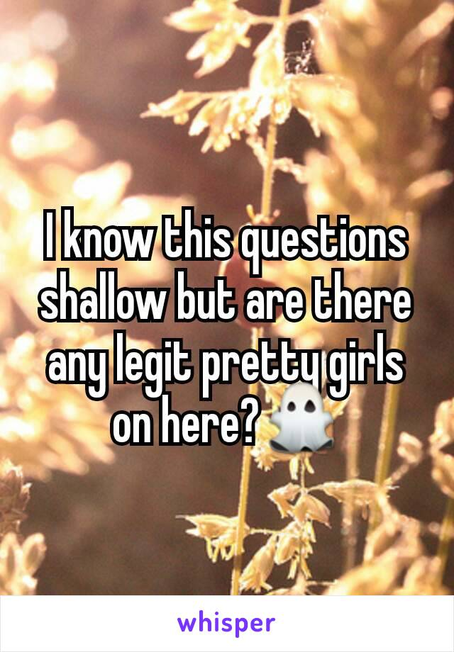 I know this questions shallow but are there any legit pretty girls on here?👻