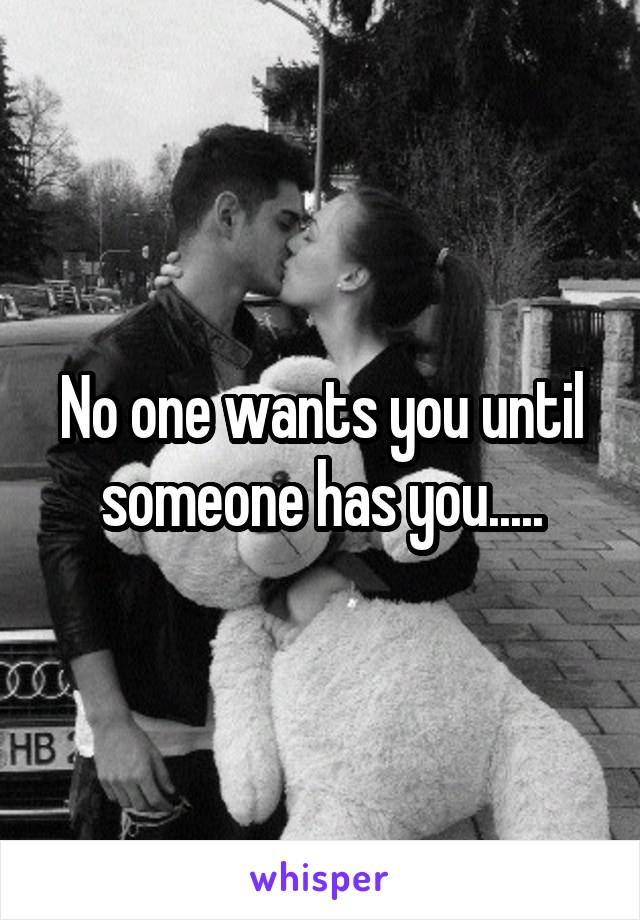 No one wants you until someone has you.....