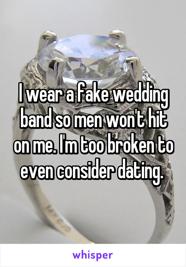 I wear a fake wedding band so men won't hit on me. I'm too broken to even consider dating.