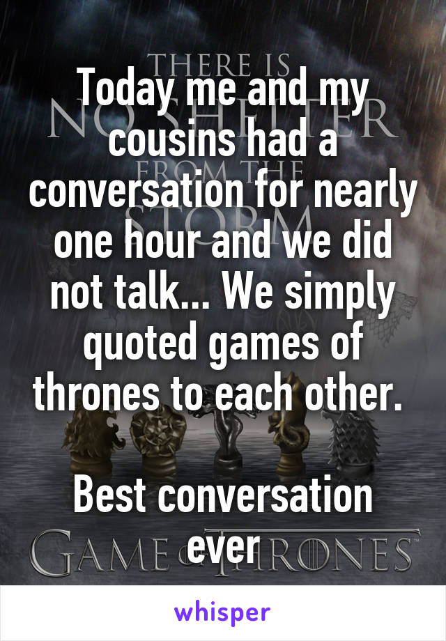 Today me and my cousins had a conversation for nearly one hour and we did not talk... We simply quoted games of thrones to each other.   Best conversation ever