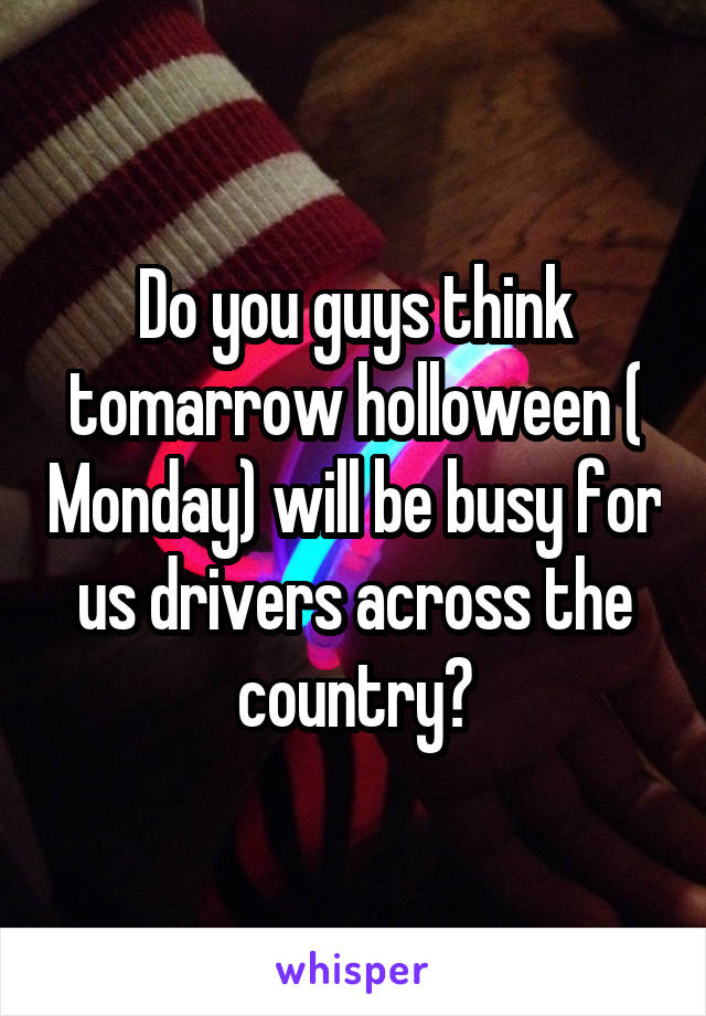 Do you guys think tomarrow holloween ( Monday) will be busy for us drivers across the country?