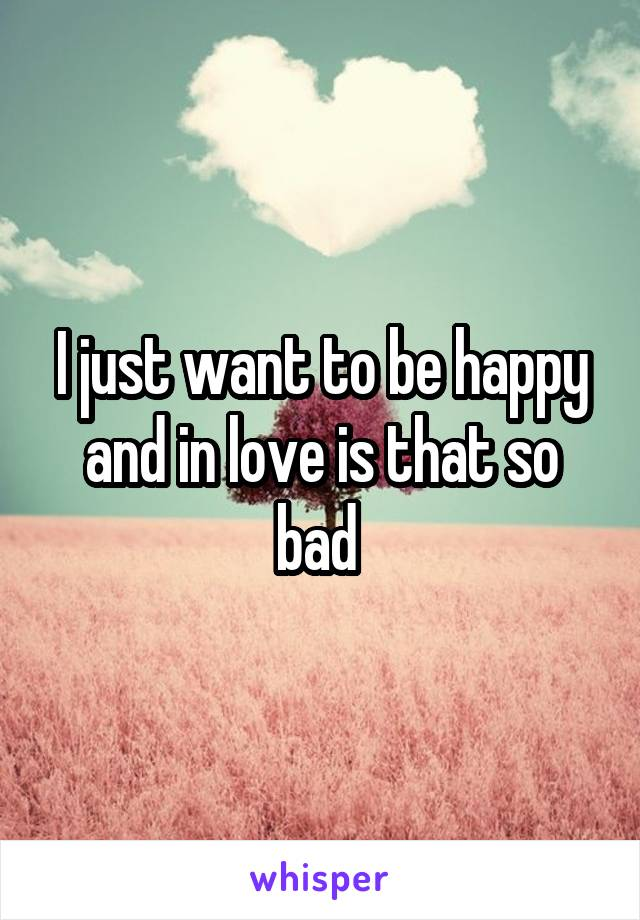 I just want to be happy and in love is that so bad