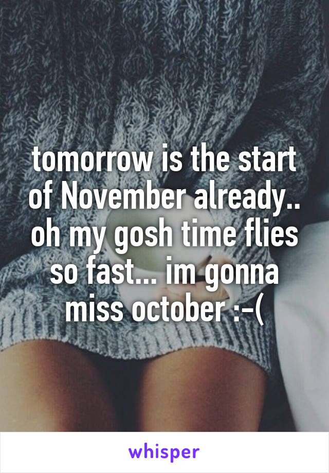 tomorrow is the start of November already.. oh my gosh time flies so fast... im gonna miss october :-(