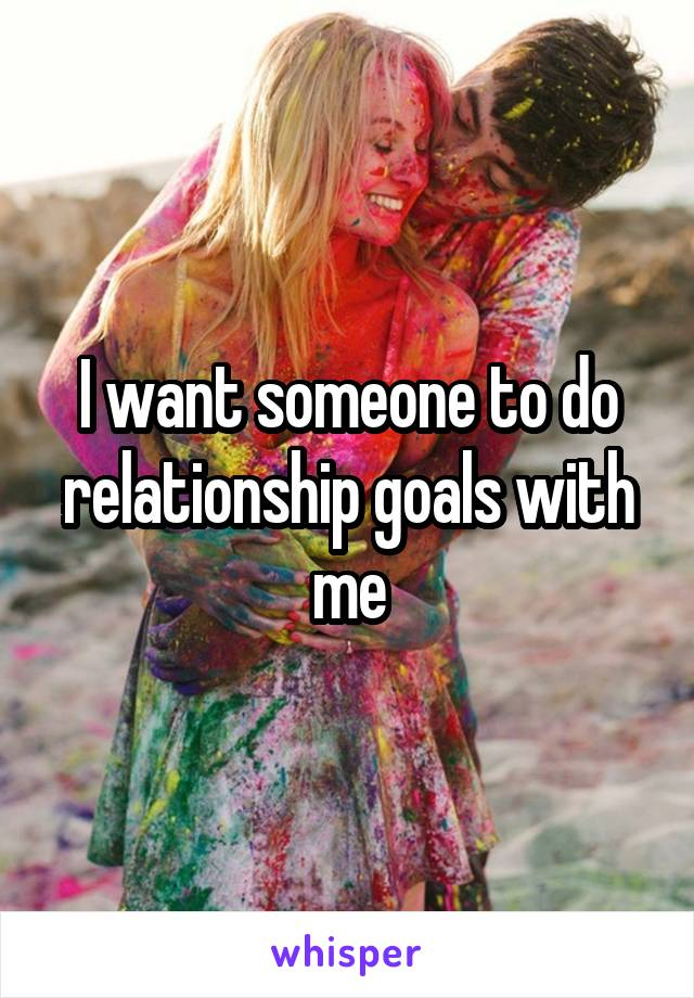 I want someone to do relationship goals with me